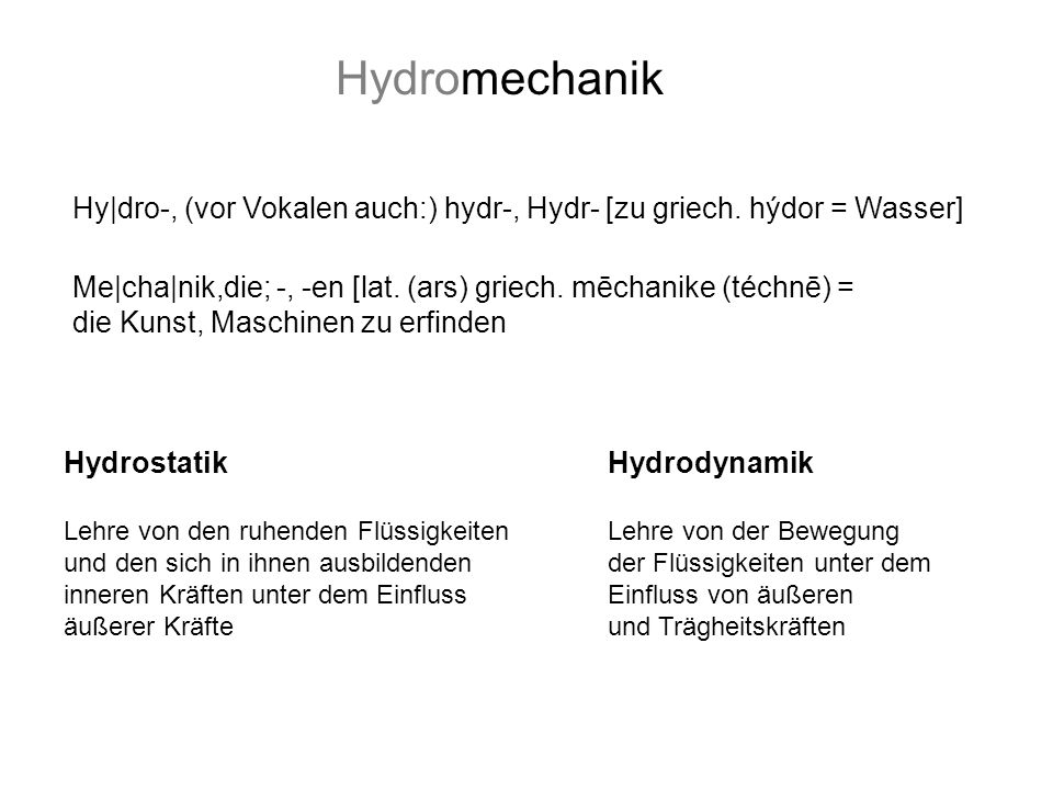 HydromechanikHy dro-, (vor Vokalen auch:) hydr-, Hydr- [zu griech. hýdor = Wasser] Me cha nik,die; -, -en [lat. (ars) griech. mēchanike (téchnē) =